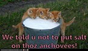 We told u not to put salt on thoz anchovees!