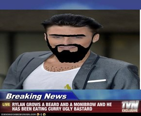 Breaking News - RYLAN GROWS A BEARD AND A MONIBROW AND HE HAS BEEN EATING CURRY UGLY BASTARD