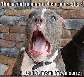 That awful moment when you realise  V-E-T not mean bacon store...