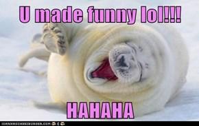 U made funny lol!!!  HAHAHA