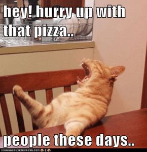 hey! hurry up with that pizza..  people these days..