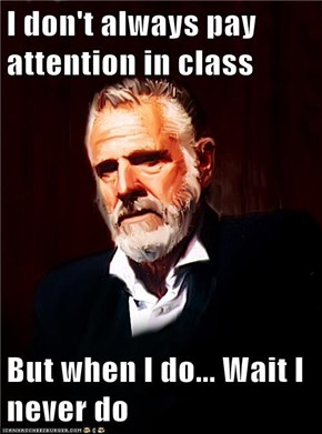I don't always pay attention in class  But when I do... Wait I never do