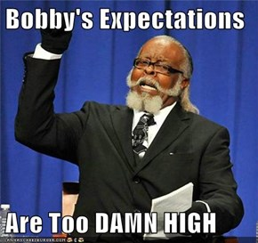 Bobby's Expectations   Are Too DAMN HIGH