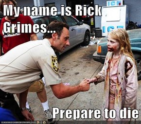 My name is Rick Grimes...  Prepare to die