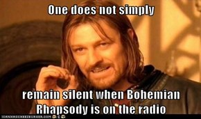 One does not simply  remain silent when Bohemian Rhapsody is on the radio
