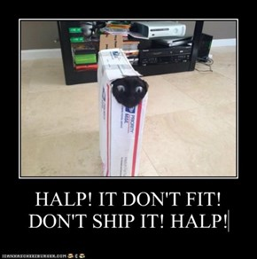 HALP! IT DON'T FIT! DON'T SHIP IT! HALP!