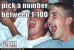 pick a number between 1-100  69!!!
