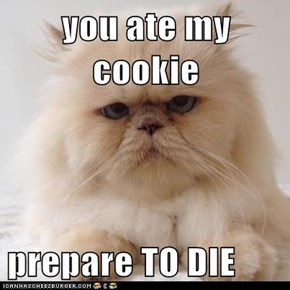 you ate my cookie  prepare TO DIE