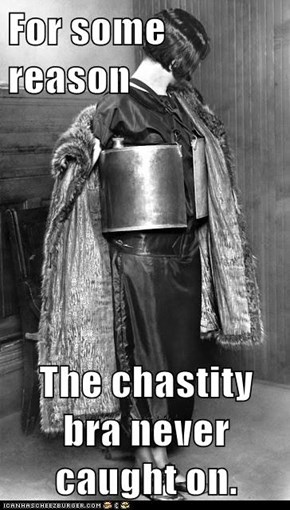For some reason  The chastity bra never caught on.
