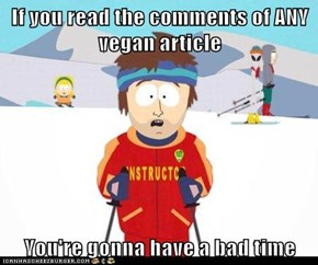 If you read the comments of ANY vegan article   You're gonna have a bad time