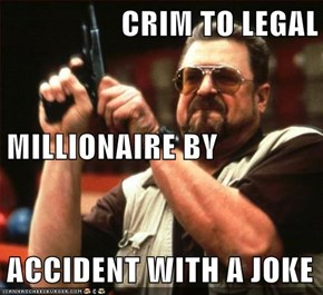 CRIM TO LEGAL MILLIONAIRE BY ACCIDENT WITH A JOKE