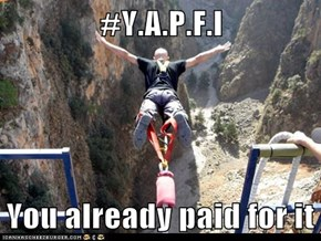 #Y.A.P.F.I  You already paid for it
