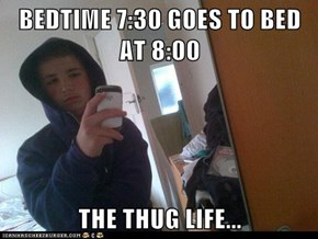 BEDTIME 7:30 GOES TO BED AT 8:00  THE THUG LIFE...