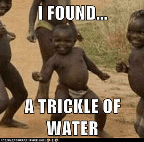 I FOUND...  A TRICKLE OF WATER