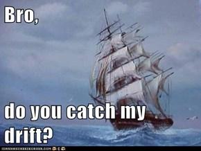 Bro,   do you catch my drift?