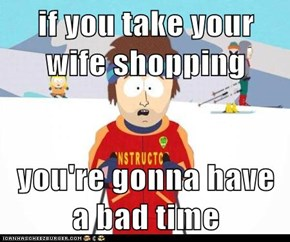 if you take your wife shopping  you're gonna have a bad time