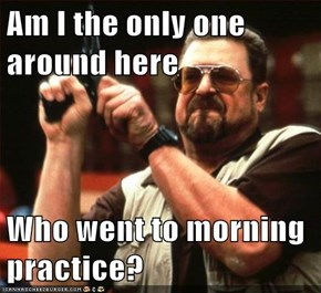 Am I the only one around here  Who went to morning practice?