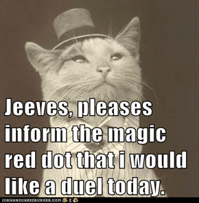 Jeeves, pleases inform the magic red dot that i would like a duel today.