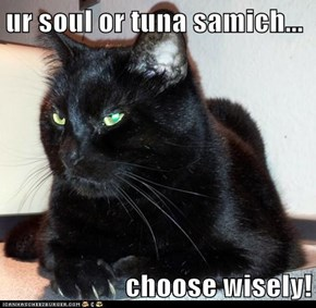 ur soul or tuna samich...  choose wisely!
