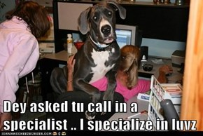 Dey asked tu call in a specialist .. I specialize in luvz