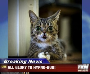 Breaking News - ALL GLORY TO HYPNO-BUB!