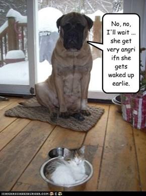 No, no, I'll wait ... she get very angri ifn she gets waked up earlie.