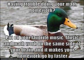 Having trouble doing your math homework?  Put on your favorite music. Music and math work on the same side of your brain, and it makes your homework go by faster