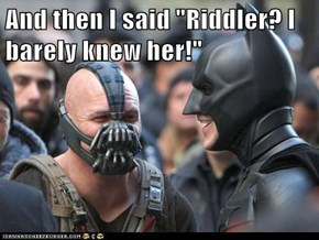 "And then I said ""Riddler? I barely knew her!"""