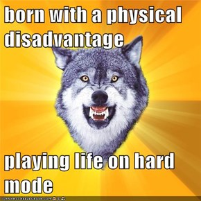 born with a physical disadvantage  playing life on hard mode
