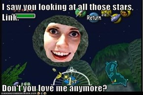 I saw you looking at all those stars, Link.  Don't you love me anymore?