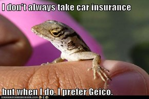 I don't always take car insurance  but when I do, I prefer Geico.