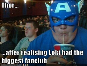 Thor...  ...after realising Loki had the biggest fanclub