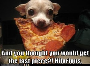 And you thought you would get the last piece?! Hilarious.