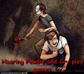 Hearing Pewdie and Cry play games