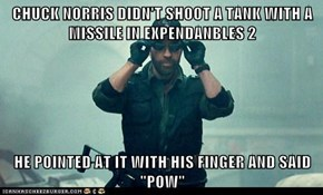 "CHUCK NORRIS DIDN'T SHOOT A TANK WITH A MISSILE IN EXPENDANBLES 2  HE POINTED AT IT WITH HIS FINGER AND SAID ""POW"""