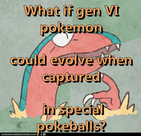 What if gen VI pokemon could evolve when captured  in special pokeballs?