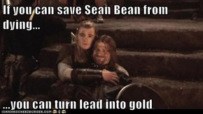 If you can save Sean Bean from dying...  ...you can turn lead into gold