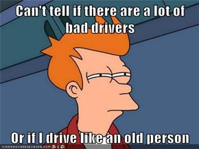 Can't tell if there are a lot of bad drivers  Or if I drive like an old person