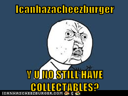 Icanhazacheezburger  Y U NO STILL HAVE COLLECTABLES?
