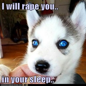 I will rape you..  in your sleep..
