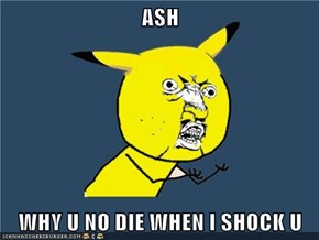 ASH  WHY U NO DIE WHEN I SHOCK U