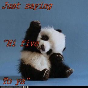 """Just saying  """"Hi five To ya"""""""