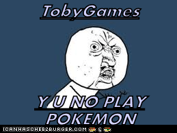 TobyGames  Y U NO PLAY POKEMON