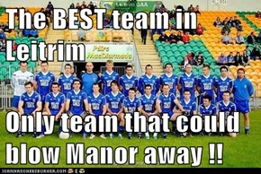 The BEST team in Leitrim  Only team that could blow Manor away !!