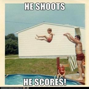 HE SHOOTS  HE SCORES!