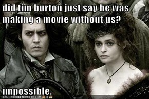 did tim burton just say he was making a movie without us?  impossible.