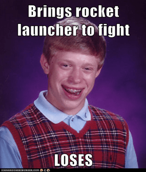 Brings rocket launcher to fight  LOSES