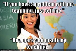 """If you have a problem with my teaching, just tell me.""  ""How dare you insult my teaching."""