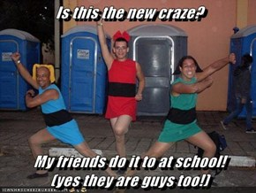 Is this the new craze?  My friends do it to at school!                (yes they are guys too!)