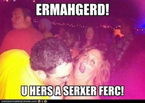 ERMAHGERD! U HERS A SERXER FERC!